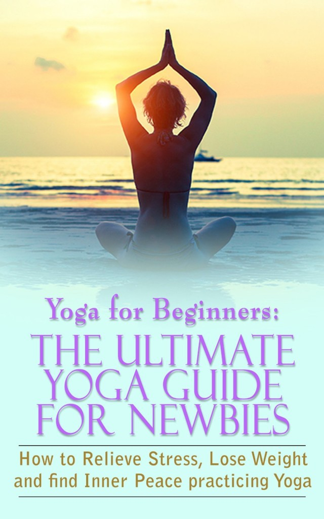 Yoga For Beginners The Ultimate Guide Newbies How To Relieve Stress Lose Weight And Find Inner Peace Mindfulness Meditation
