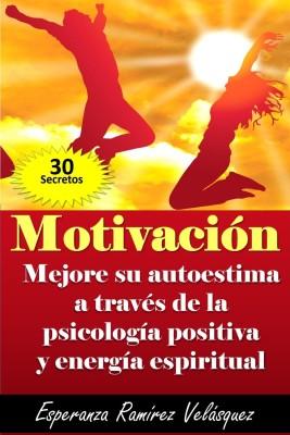 MOTIVACIÓN: Autoestima mejoría a través de la Psicología Positiva y energía espiritual. ¡ 30 Secretos !