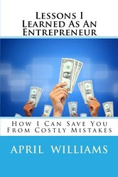 Lessons I Learned As An Entrepreneur: How I Can Save You From Costly Mistakes (Volume 1)